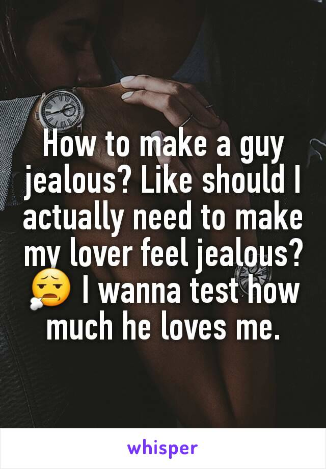 How to make a guy jealous? Like should I actually need to make my lover feel jealous? 😧 I wanna test how much he loves me.