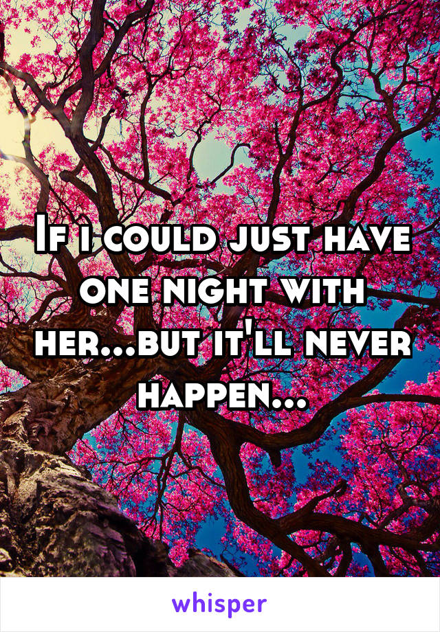 If i could just have one night with her...but it'll never happen...