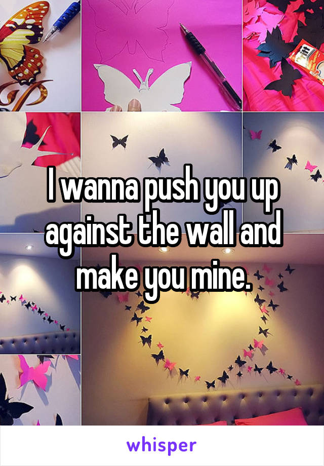 I wanna push you up against the wall and make you mine.