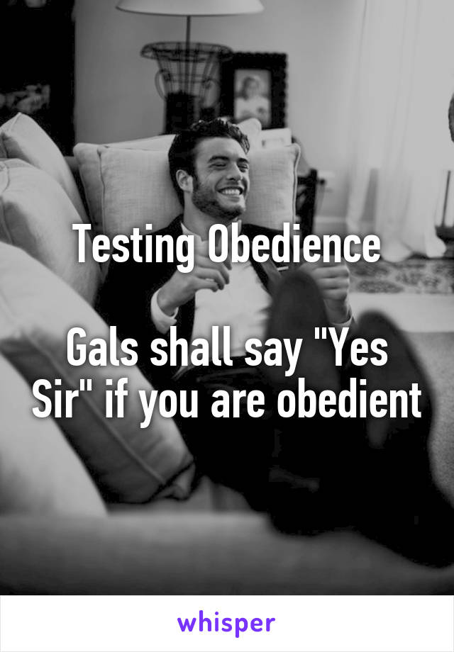 """Testing Obedience  Gals shall say """"Yes Sir"""" if you are obedient"""