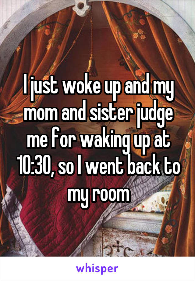 I just woke up and my mom and sister judge me for waking up at 10:30, so I went back to my room