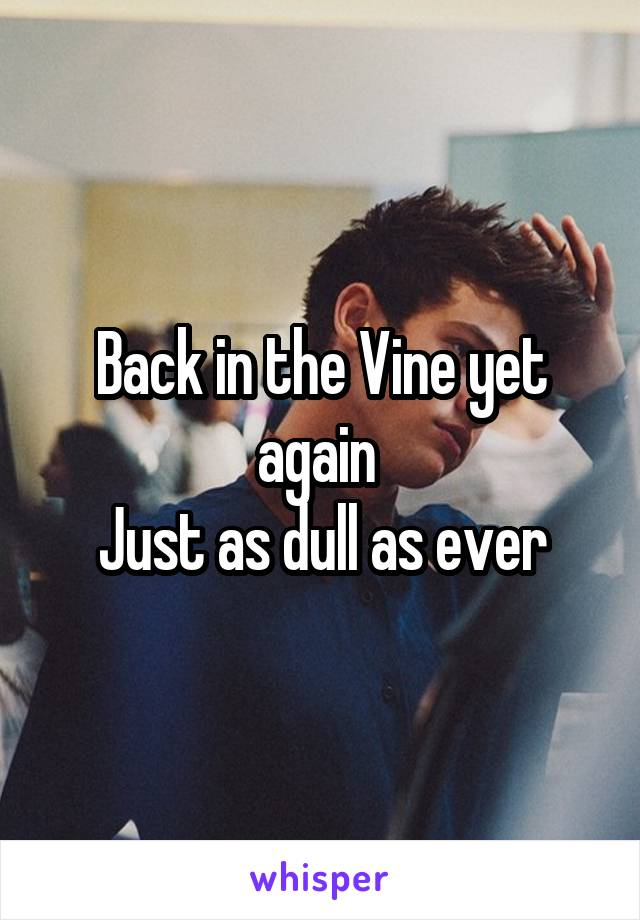 Back in the Vine yet again  Just as dull as ever