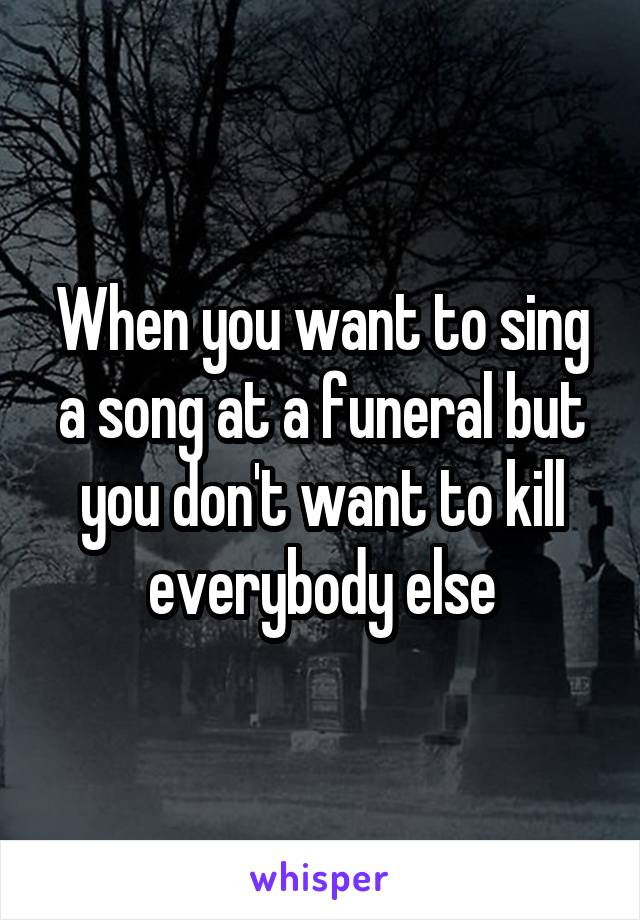 When you want to sing a song at a funeral but you don't want to kill everybody else