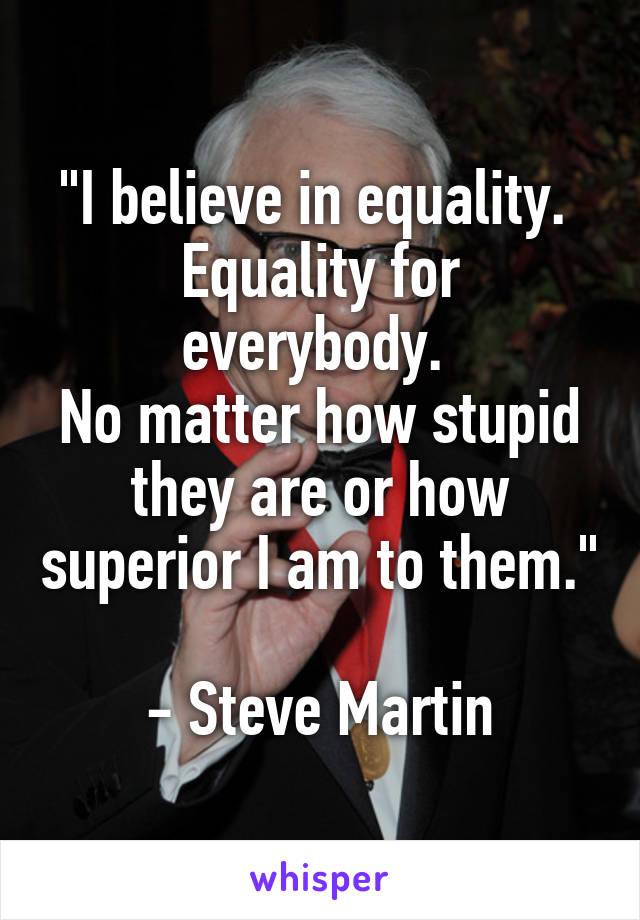 """""""I believe in equality.  Equality for everybody.  No matter how stupid they are or how superior I am to them.""""  - Steve Martin"""