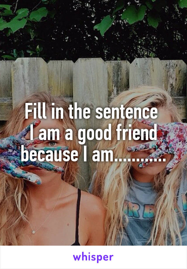 Fill in the sentence  I am a good friend because I am............