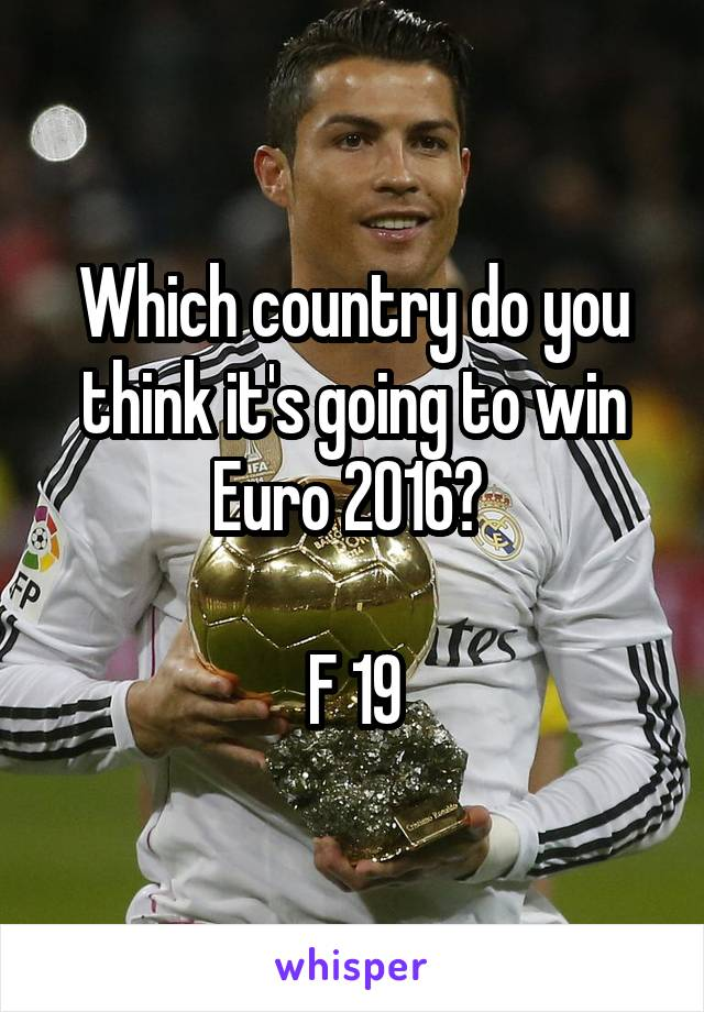 Which country do you think it's going to win Euro 2016?   F 19
