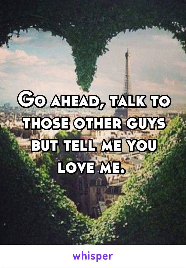 Go ahead, talk to those other guys but tell me you love me.