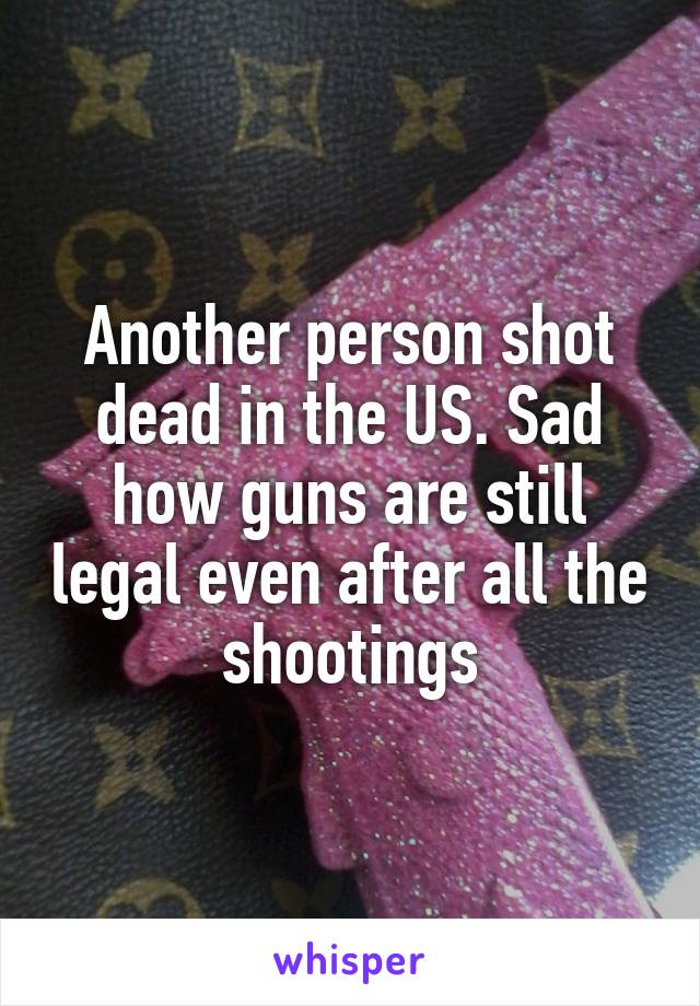 Another person shot dead in the US. Sad how guns are still legal even after all the shootings