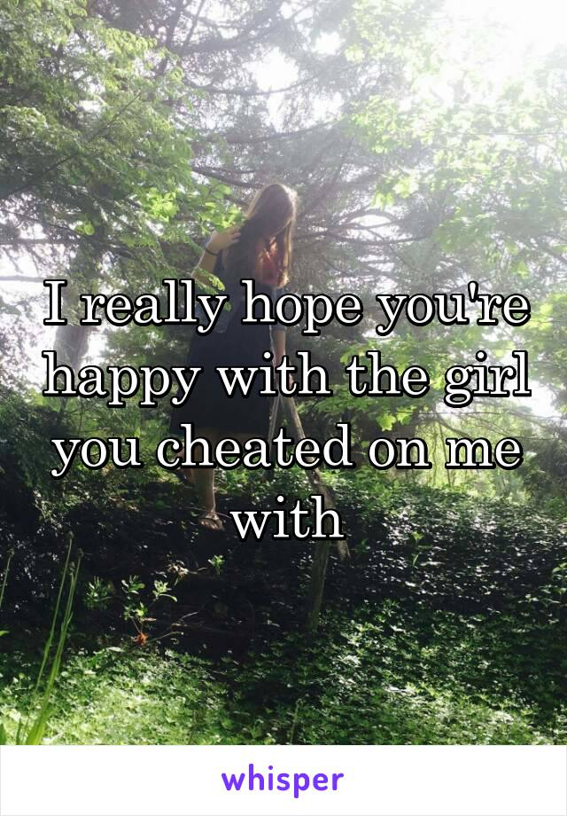 I really hope you're happy with the girl you cheated on me with