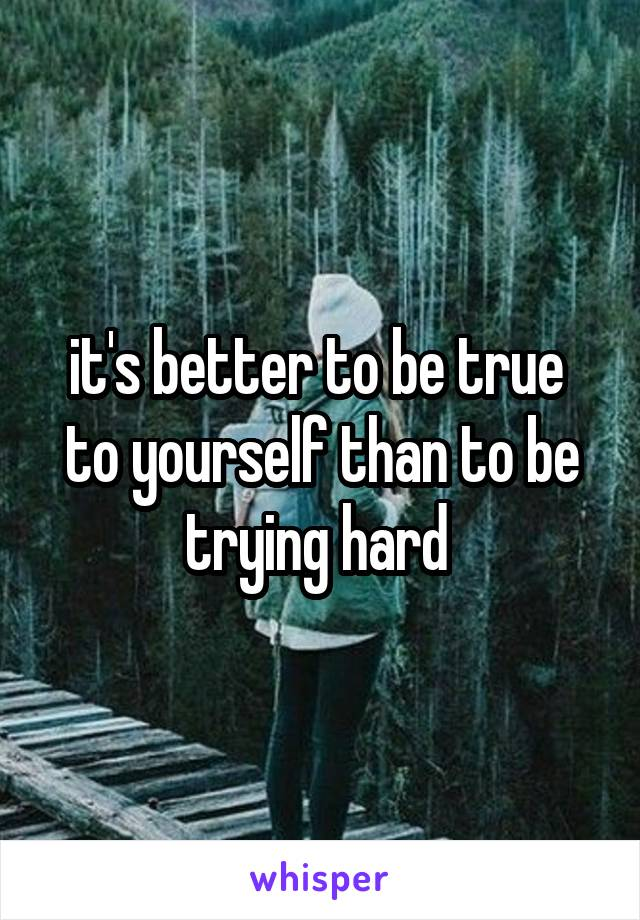 it's better to be true  to yourself than to be trying hard