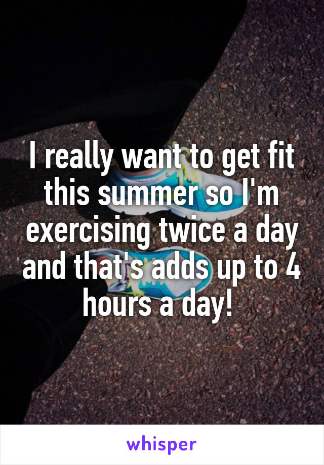 I really want to get fit this summer so I'm exercising twice a day and that's adds up to 4 hours a day!
