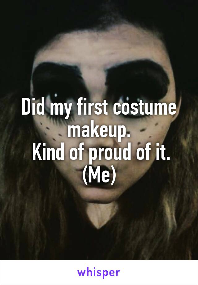 Did my first costume makeup.  Kind of proud of it. (Me)