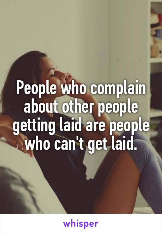 People who complain about other people getting laid are people who can't get laid.