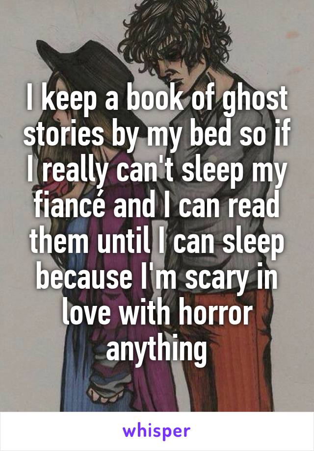 I keep a book of ghost stories by my bed so if I really can't sleep my fiancé and I can read them until I can sleep because I'm scary in love with horror anything