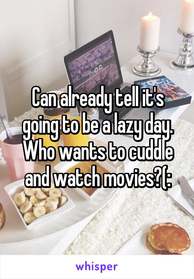 Can already tell it's going to be a lazy day. Who wants to cuddle and watch movies?(: