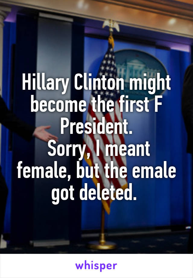 Hillary Clinton might become the first F President.  Sorry, I meant female, but the emale got deleted.