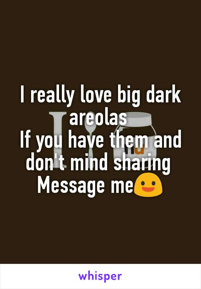 I really love big dark areolas  If you have them and don't mind sharing  Message me😃