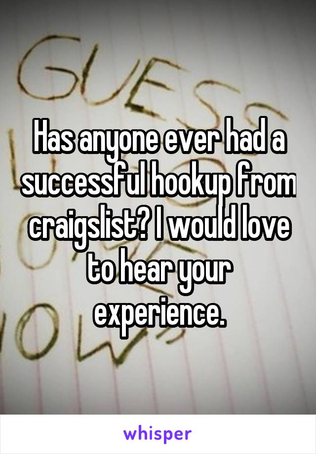 Has anyone ever had a successful hookup from craigslist? I would love to hear your experience.