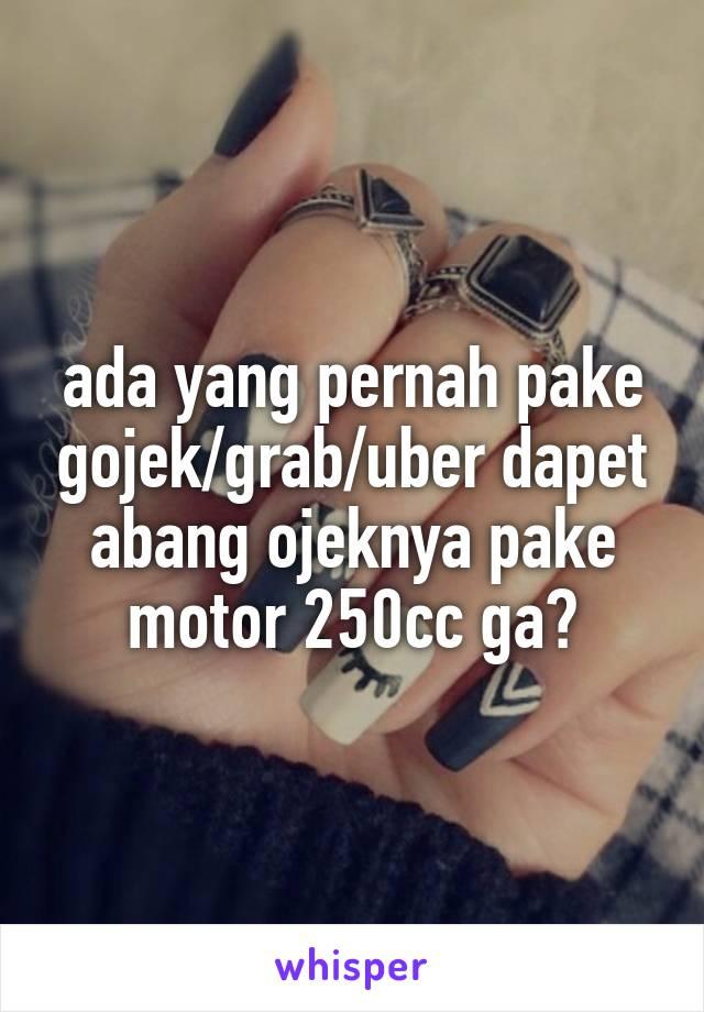 ada yang pernah pake gojek/grab/uber dapet abang ojeknya pake motor 250cc ga?