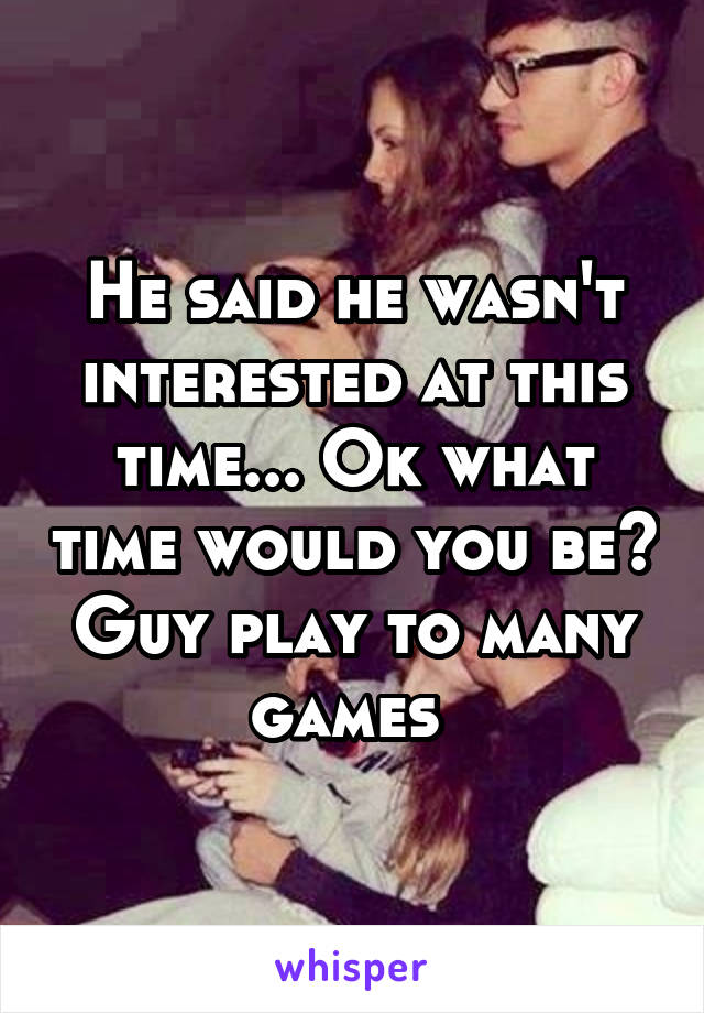 He said he wasn't interested at this time... Ok what time would you be? Guy play to many games