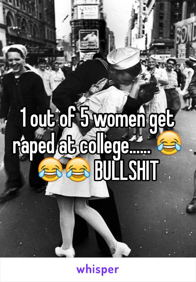 1 out of 5 women get raped at college...... 😂😂😂 BULLSHIT