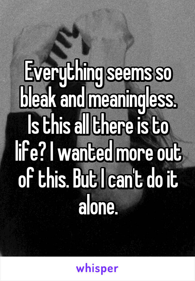 Everything seems so bleak and meaningless. Is this all there is to life? I wanted more out of this. But I can't do it alone.