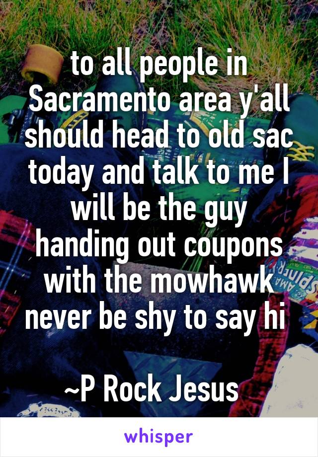 to all people in Sacramento area y'all should head to old sac today and talk to me I will be the guy handing out coupons with the mowhawk never be shy to say hi   ~P Rock Jesus