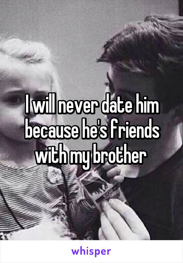 I will never date him because he's friends with my brother
