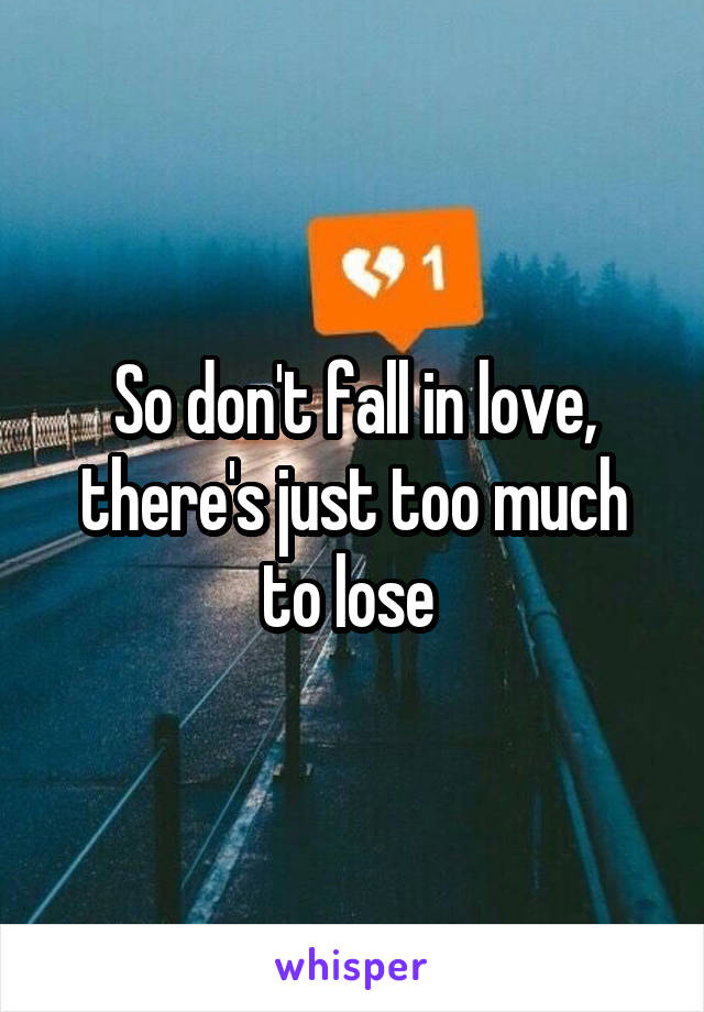 So don't fall in love, there's just too much to lose