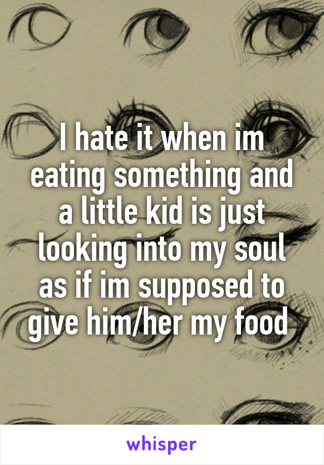 I hate it when im eating something and a little kid is just looking into my soul as if im supposed to give him/her my food