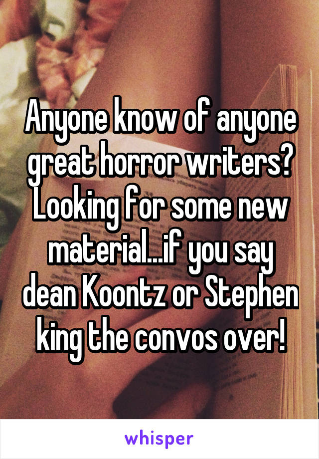 Anyone know of anyone great horror writers? Looking for some new material...if you say dean Koontz or Stephen king the convos over!