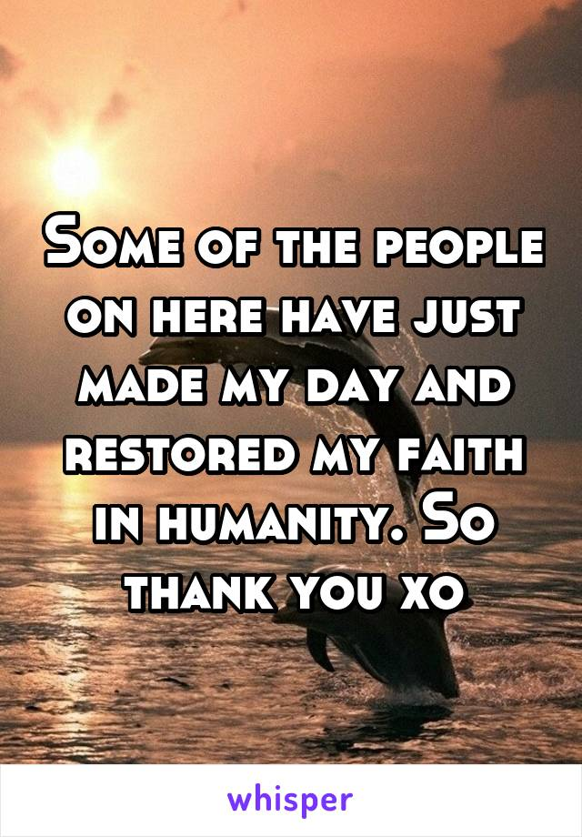 Some of the people on here have just made my day and restored my faith in humanity. So thank you xo