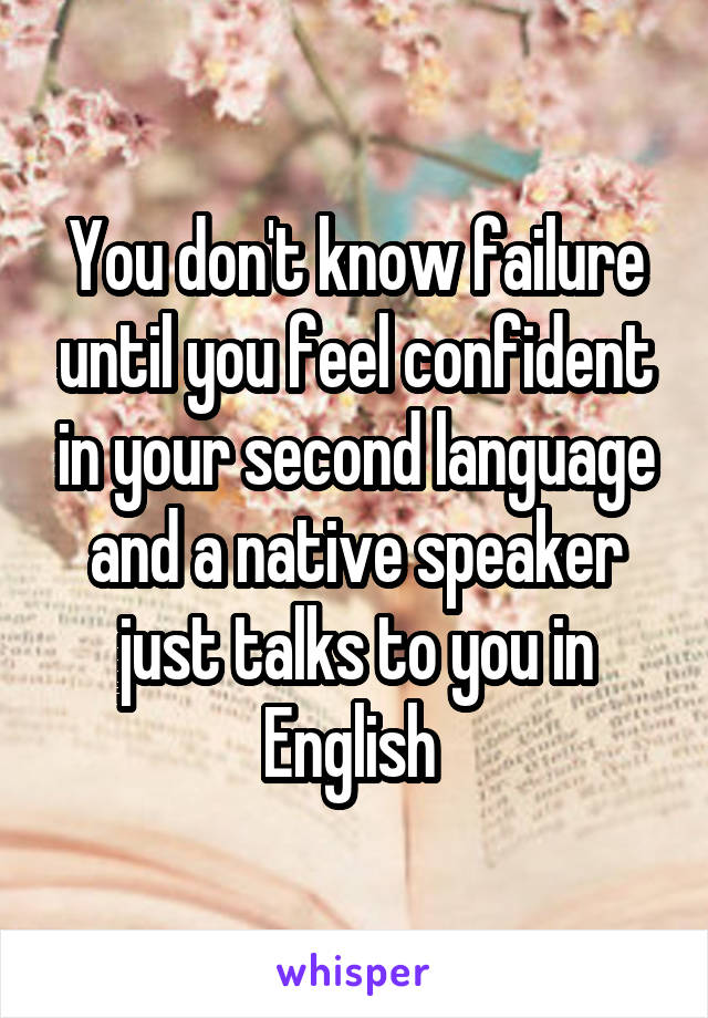 You don't know failure until you feel confident in your second language and a native speaker just talks to you in English