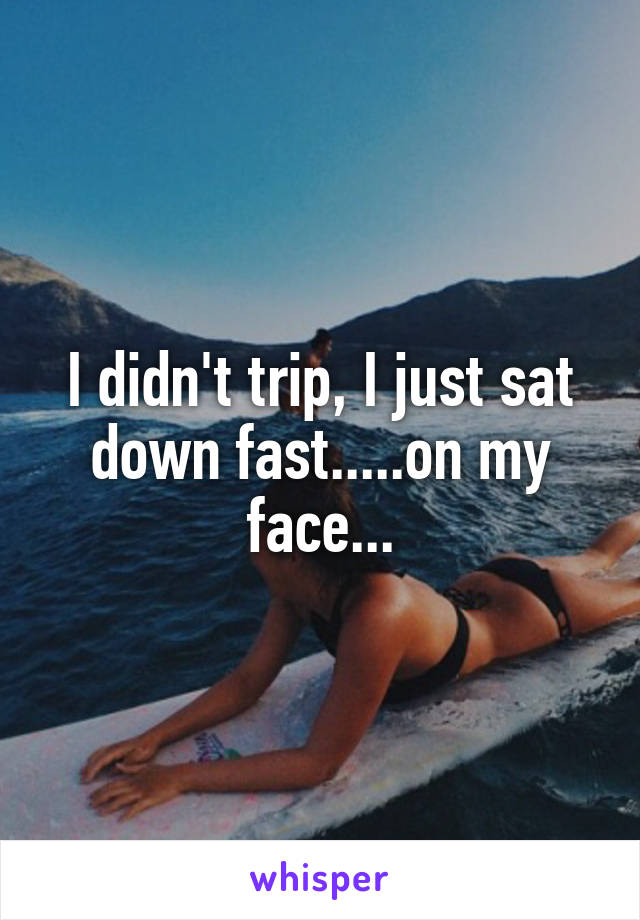 I didn't trip, I just sat down fast.....on my face...