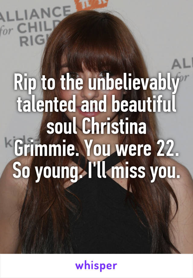 Rip to the unbelievably talented and beautiful soul Christina Grimmie. You were 22. So young. I'll miss you.