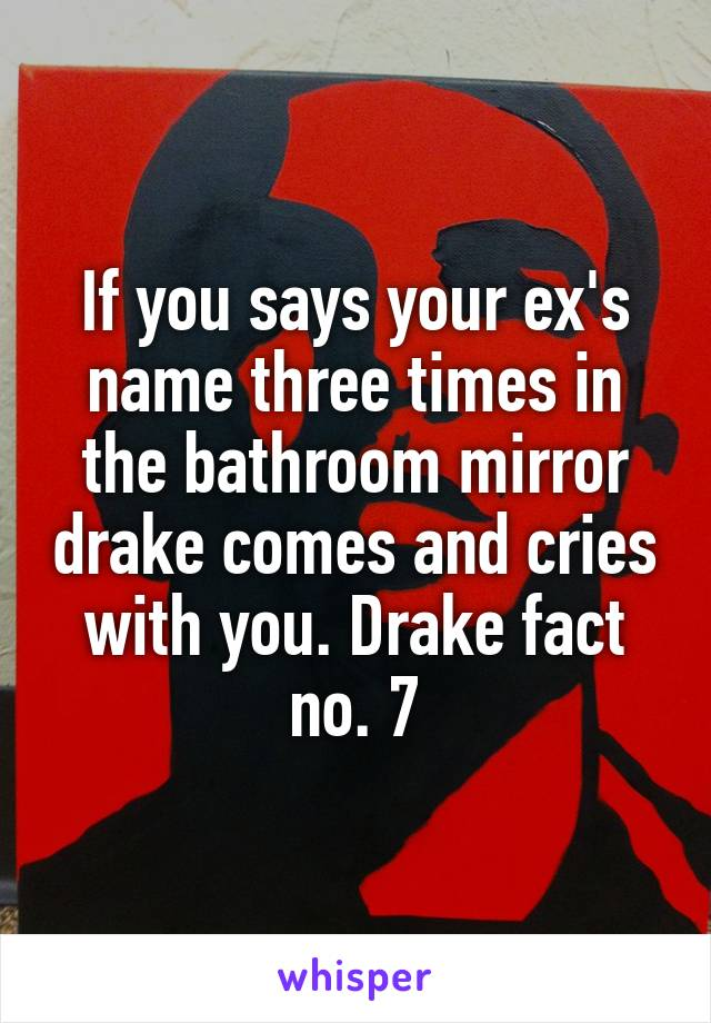 If you says your ex's name three times in the bathroom mirror drake comes and cries with you. Drake fact no. 7