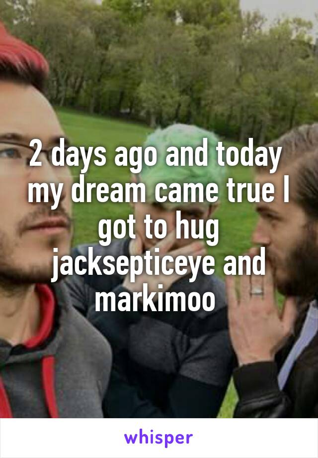 2 days ago and today  my dream came true I got to hug jacksepticeye and markimoo
