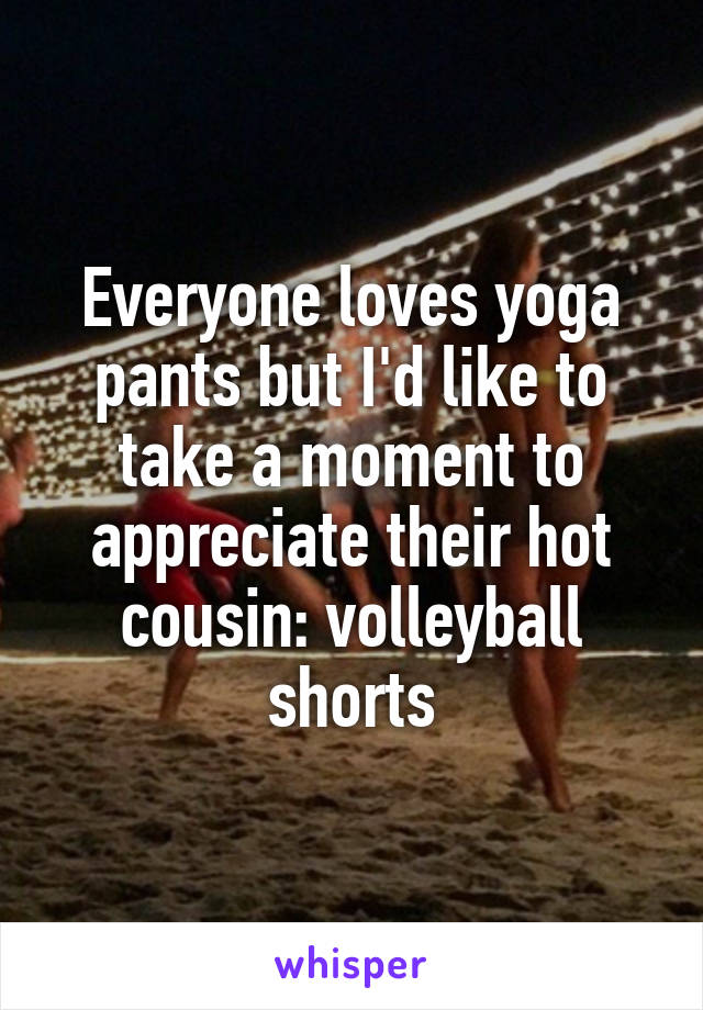 Everyone loves yoga pants but I'd like to take a moment to appreciate their hot cousin: volleyball shorts