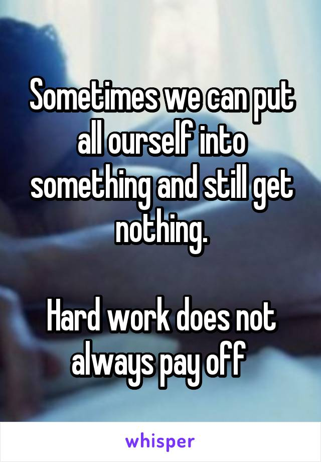 Sometimes we can put all ourself into something and still get nothing.  Hard work does not always pay off