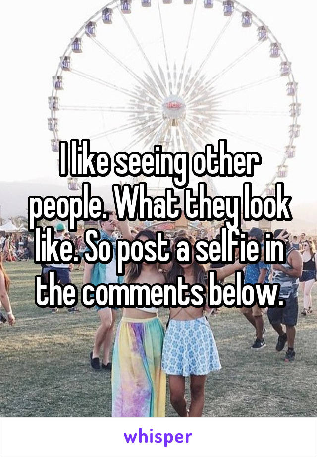 I like seeing other people. What they look like. So post a selfie in the comments below.