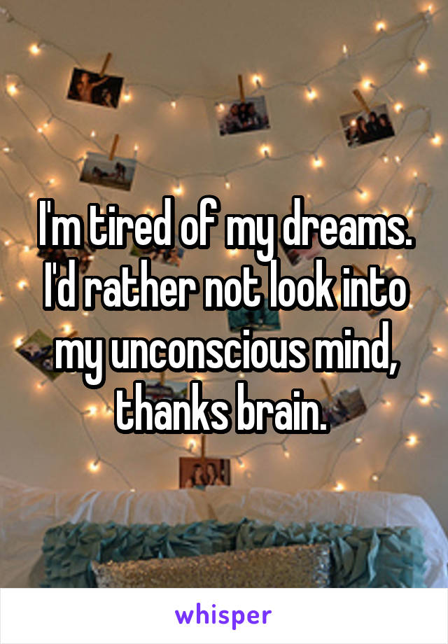I'm tired of my dreams. I'd rather not look into my unconscious mind, thanks brain.