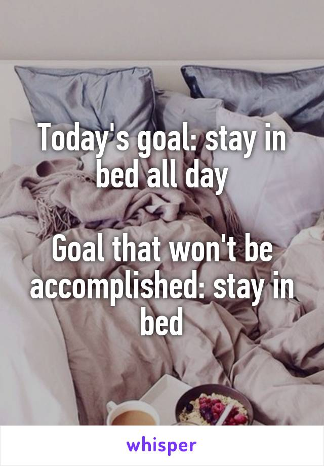 Today's goal: stay in bed all day  Goal that won't be accomplished: stay in bed