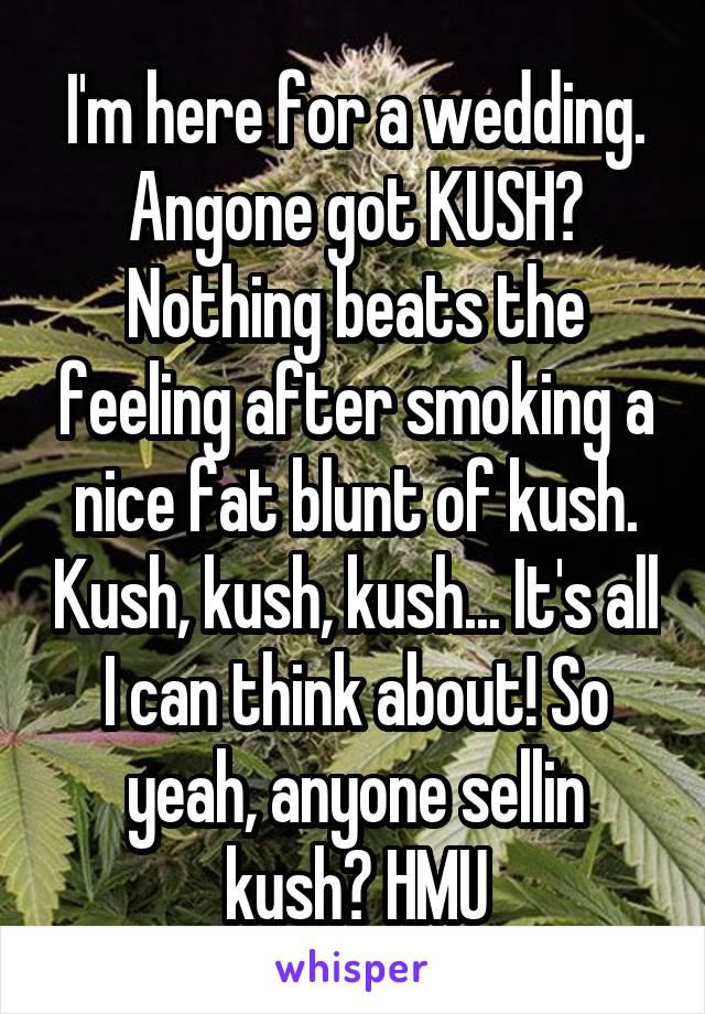I'm here for a wedding. Angone got KUSH? Nothing beats the feeling after smoking a nice fat blunt of kush. Kush, kush, kush... It's all I can think about! So yeah, anyone sellin kush? HMU