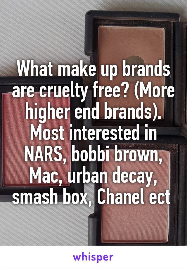 What make up brands are cruelty free? (More higher end brands). Most interested in NARS, bobbi brown, Mac, urban decay, smash box, Chanel ect
