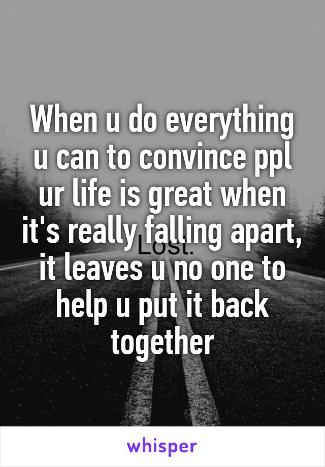 When u do everything u can to convince ppl ur life is great when it's really falling apart, it leaves u no one to help u put it back together