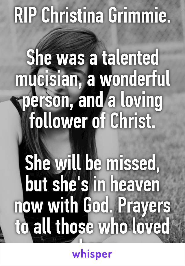 RIP Christina Grimmie.  She was a talented mucisian, a wonderful person, and a loving follower of Christ.  She will be missed, but she's in heaven now with God. Prayers to all those who loved her.