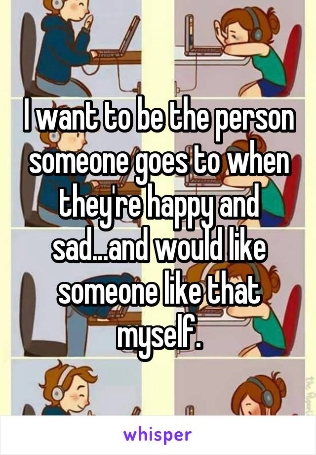 I want to be the person someone goes to when they're happy and sad...and would like someone like that myself.