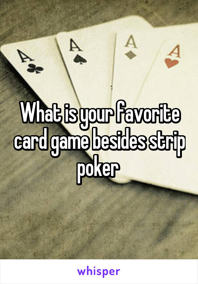 What is your favorite card game besides strip poker