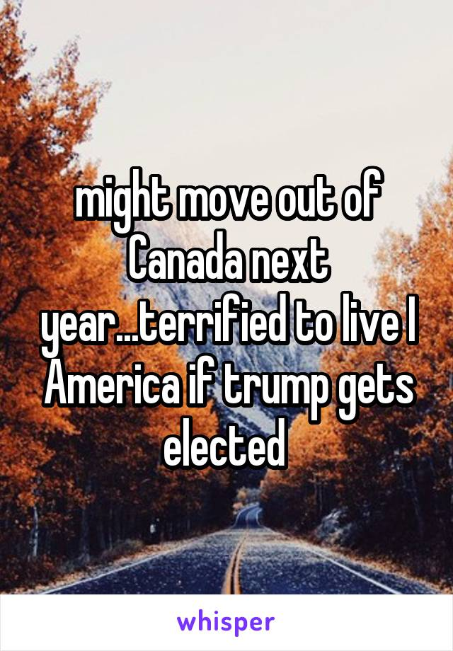 might move out of Canada next year...terrified to live I America if trump gets elected