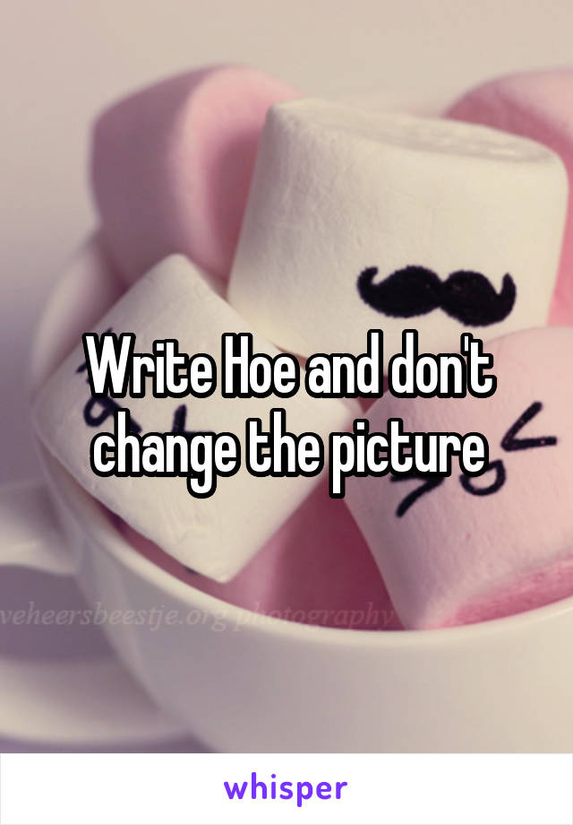 Write Hoe and don't change the picture